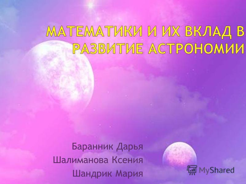Баранник Дарья Шалиманова Ксения Шандрик Мария