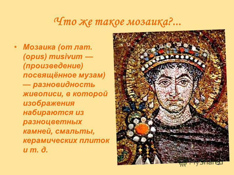 2 Что же такое мозаика?... Мозаика (от лат. (opus) musivum (произведение) посвящённое музам) разновидность живописи, в которой изображения набираются из разноцветных камней, смальты, керамических плиток и т. д.