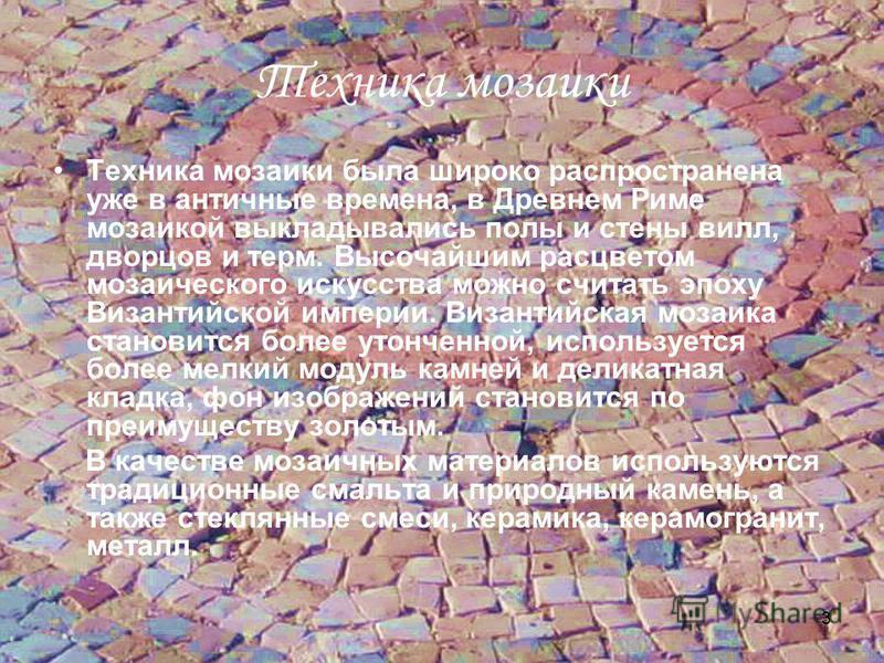 3 Техника мозаики Техника мозаики была широко распространена уже в античные времена, в Древнем Риме мозаикой выкладывались полы и стены вилл, дворцов и терм. Высочайшим расцветом мозаического искусства можно считать эпоху Византийской империи. Визант