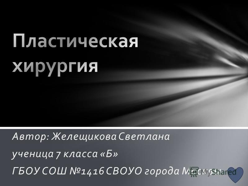Автор: Желещикова Светлана ученица 7 класса «Б» ГБОУ СОШ 1416 СВОУО города Москвы