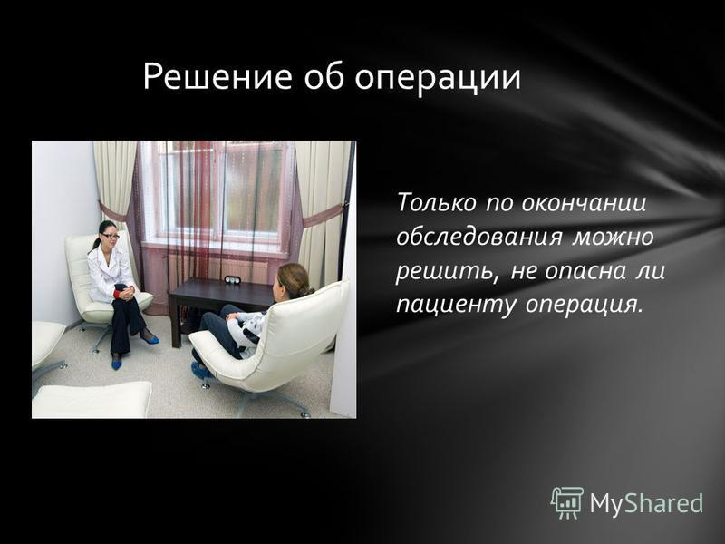 Только по окончании обследования можно решить, не опасна ли пациенту операция. Решение об операции