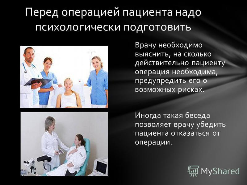 Врачу необходимо выяснить, на сколько действительно пациенту операция необходима, предупредить его о возможных рисках. Иногда такая беседа позволяет врачу убедить пациента отказаться от операции. Перед операцией пациента надо психологически подготови