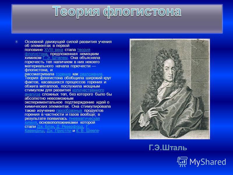 Г.Э.Шталь Основной движущей силой развития учения об элементах в первой половине XVIII века стала теория флогистона, предложенная немецким химиком Г. Э. Шталем. Она объясняла горючесть тел наличием в них некоего материального начала горючести флогист