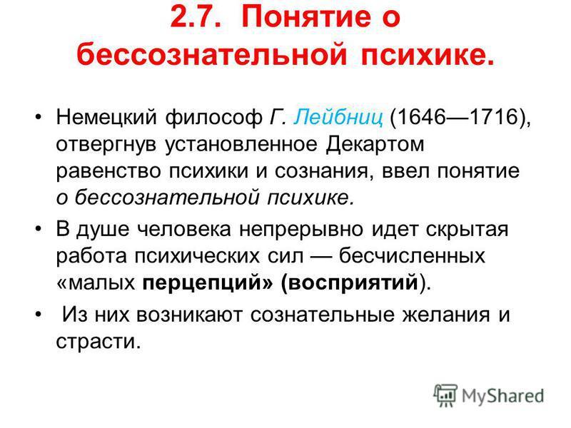 2.7. Понятие о бессознательной психике. Немецкий философ Г. Лейбниц (16461716), отвергнув установленное Декартом равенство психики и сознания, ввел понятие о бессознательной психике. В душе человека непрерывно идет скрытая работа психических сил бесч