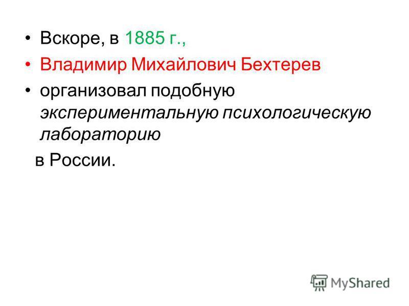 Вскоре, в 1885 г., Владимир Михайлович Бехтерев организовал подобную экспериментальную психологическую лабораторию в России.