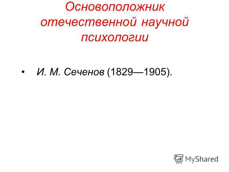 Основоположник отечественной научной психологии И. М. Сеченов (18291905).