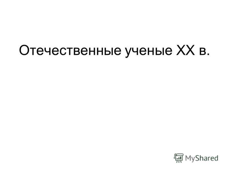 Отечественные ученые XX в.