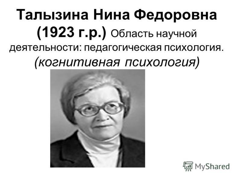 Талызина Нина Федоровна (1923 г.р.) Область научной деятельности: педагогическая психология. (когнитивная психология)