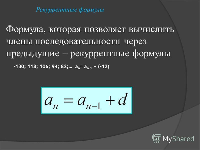130; 118; 106; 94; 82;… a n = a n-1 + (-12) Формула, которая позволяет вычислить члены последовательности через предыдущие – рекуррентные формулы Рекуррентные формулы