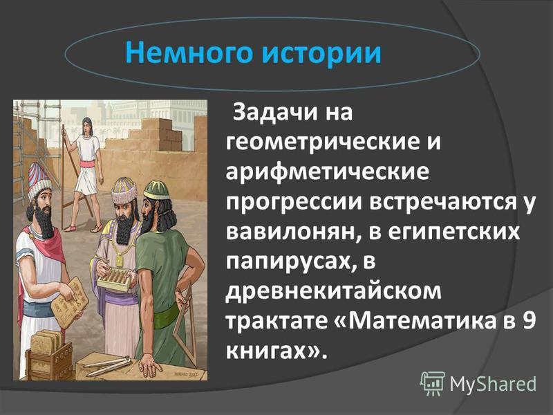 Немного истории Задачи на геометрические и арифметические прогрессии встречаются у вавилонян, в египетских папирусах, в древнекитайском трактате «Математика в 9 книгах».