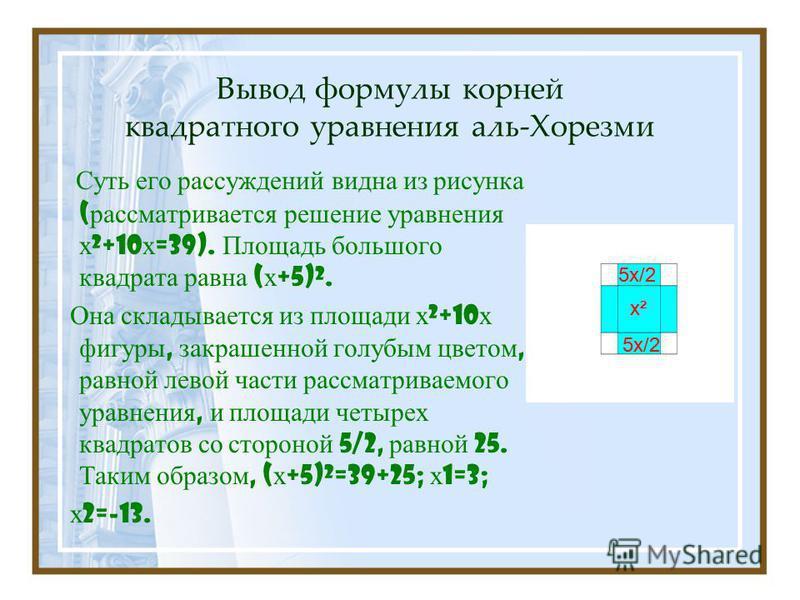 Вывод формулы корней квадратного уравнения аль-Хорезми Суть его рассуждений видна из рисунка ( рассматривается решение уравнения х ²+10 х =39). Площадь большого квадрата равна ( х +5)². Она складывается из площади х ²+10 х фигуры, закрашенной голубым