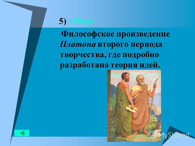 5) «Пир» Философское произведение Платона второго периода творчества, где подробно разработана теория идей.