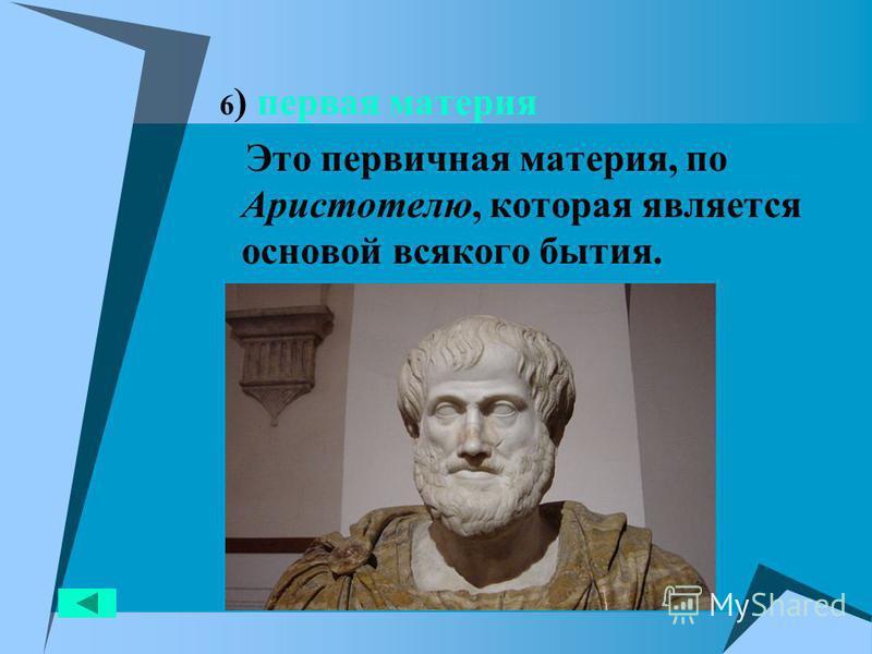 6 ) первая материя Это первичная материя, по Аристотелю, которая является основой всякого бытия.