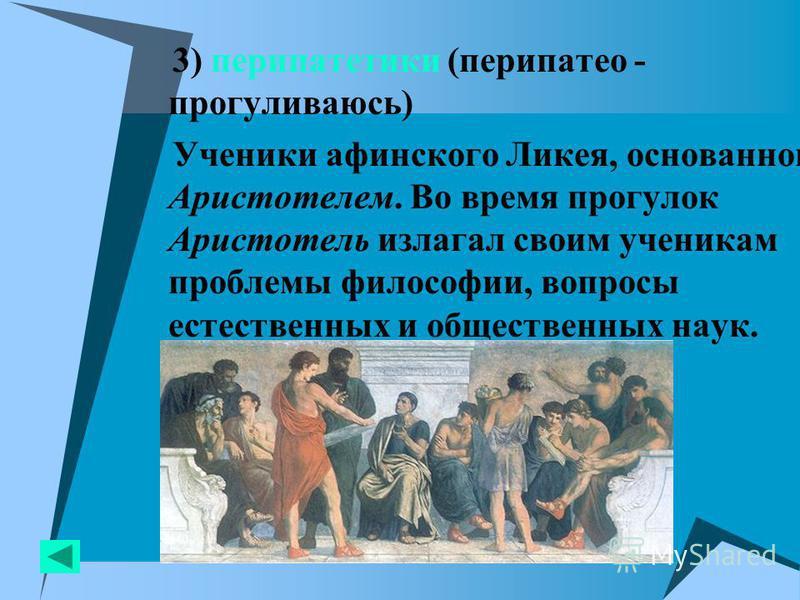 3) перипатетики (перипатео - прогуливаюсь) Ученики афинского Ликея, основанного Аристотелем. Во время прогулок Аристотель излагал своим ученикам проблемы философии, вопросы естественных и общественных наук.