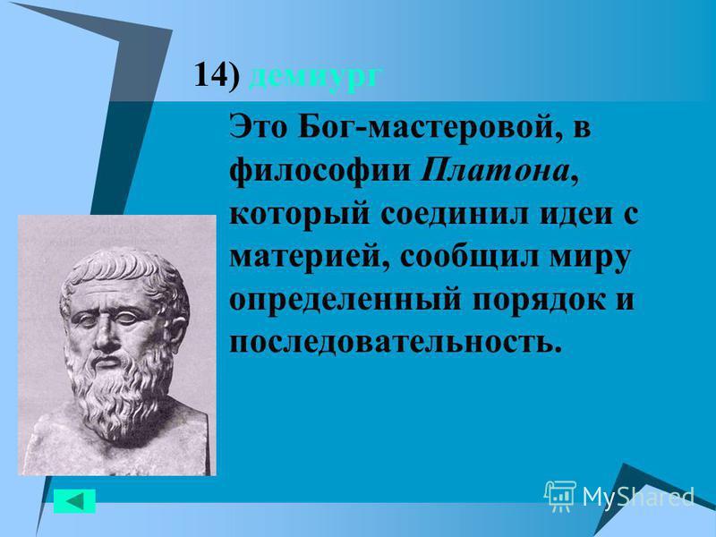 14) демиург Это Бог-мастеровой, в философии Платона, который соединил идеи с материей, сообщил миру определенный порядок и последовательность.