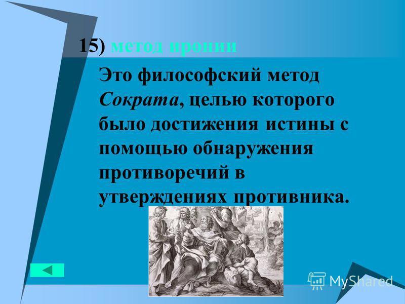 15) метод иронии Это философский метод Сократа, целью которого было достижения истины с помощью обнаружения противоречий в утверждениях противника.