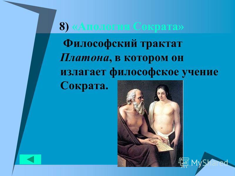 8) «Апология Сократа» Философский трактат Платона, в котором он излагает философское учение Сократа.