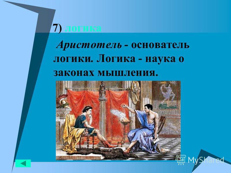 7) логика Аристотель - основатель логики. Логика - наука о законах мышления.