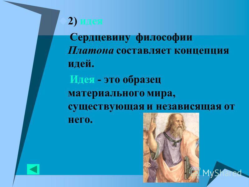 2) идея Сердцевину философии Платона составляет концепция идей. Идея - это образец материального мира, существующая и независящая от него.