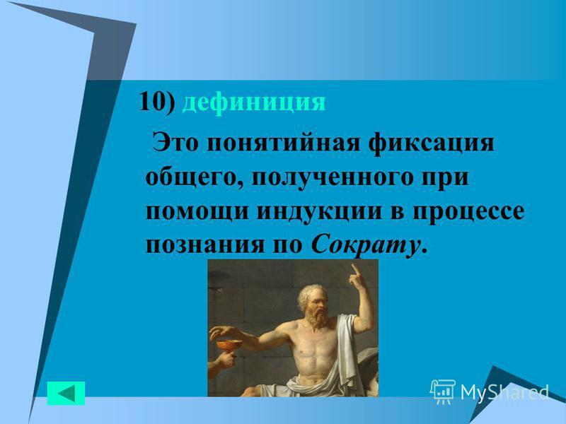 10) дефиниция Это понятийная фиксация общего, полученного при помощи индукции в процессе познания по Сократу.