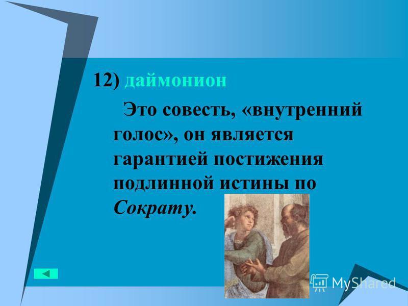 12) даймонион Это совесть, «внутренний голос», он является гарантией постижения подлинной истины по Сократу.