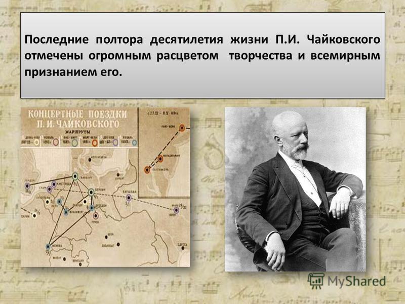 Последние полтора десятилетия жизни П.И. Чайковского отмечены огромным расцветом творчества и всемирным признанием его.
