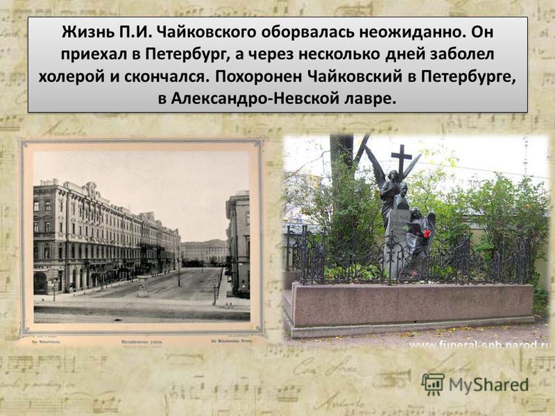 Жизнь П.И. Чайковского оборвалась неожиданно. Он приехал в Петербург, а через несколько дней заболел холерой и скончался. Похоронен Чайковский в Петербурге, в Александро-Невской лавре.