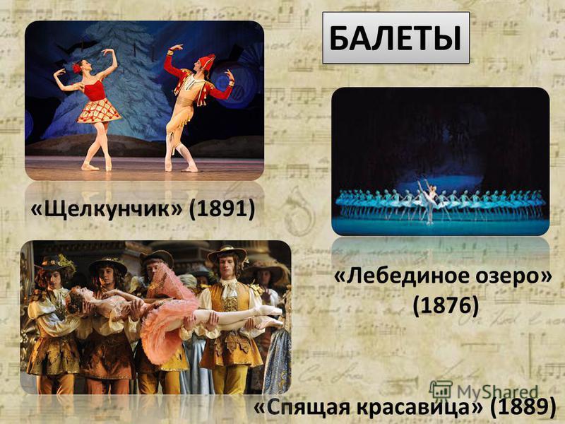 БАЛЕТЫ «Лебединое озеро» (1876) «Спящая красавица» (1889) «Щелкунчик» (1891)