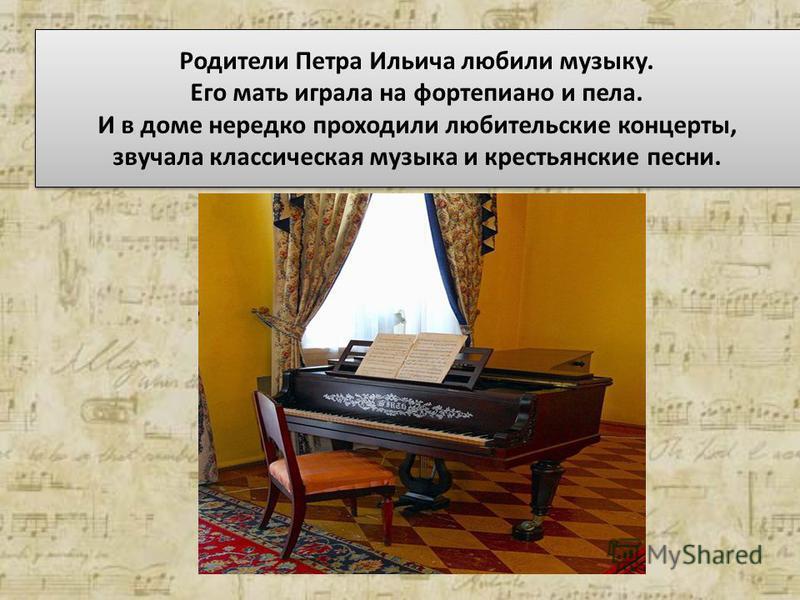 Родители Петра Ильича любили музыку. Его мать играла на фортепиано и пела. И в доме нередко проходили любительские концерты, звучала классическая музыка и крестьянские песни.