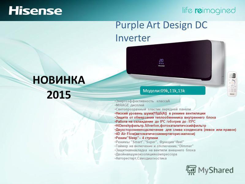 НОВИНКА 2015 Purple Art Design DC Inverter Модели:09k,11k,13k Энергоэффективность классаA MIRAGE дисплей Светопрозрачный пластик передней панели Низкий уровень шума(19 дб(А)) в режиме вентиляции Защита от обмерзания теплообменника внутреннего блока Р