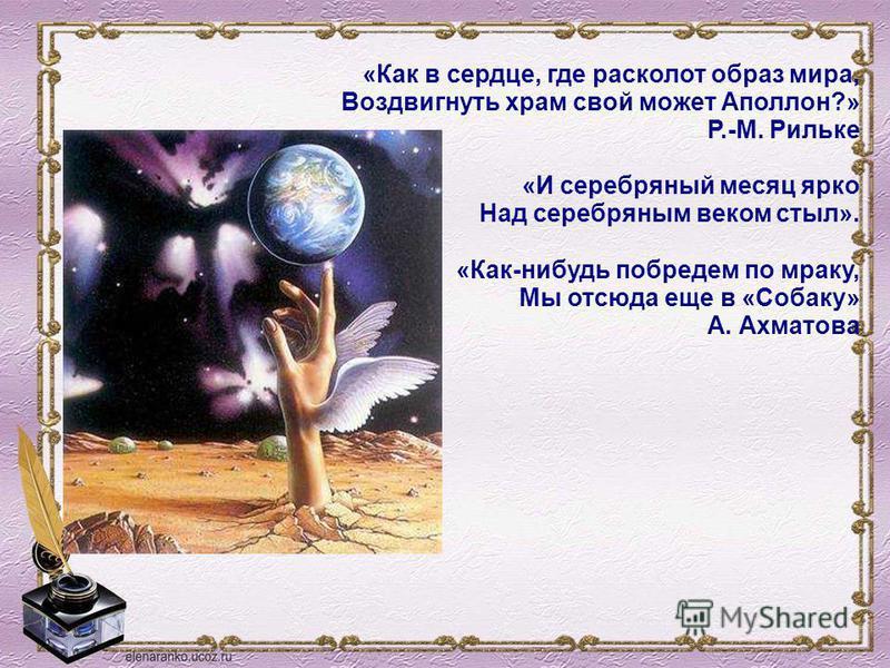 «Как в сердце, где расколот образ мира, Воздвигнуть храм свой может Аполлон?» Р.-М. Рильке «И серебряный месяц ярко Над серебряным веком стыл». «Как-нибудь побредем по мраку, Мы отсюда еще в «Собаку» А. Ахматова