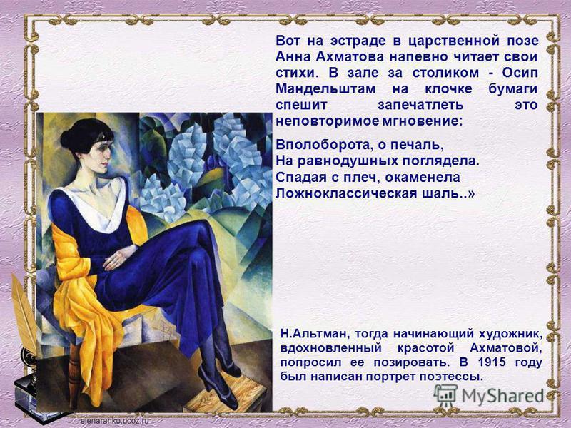Вот на эстраде в царственной позе Анна Ахматова напевно читает свои стихи. В зале за столиком - Осип Мандельштам на клочке бумаги спешит запечатлеть это неповторимое мгновение: Вполоборота, о печаль, На равнодушных поглядела. Спадая с плеч, окаменела