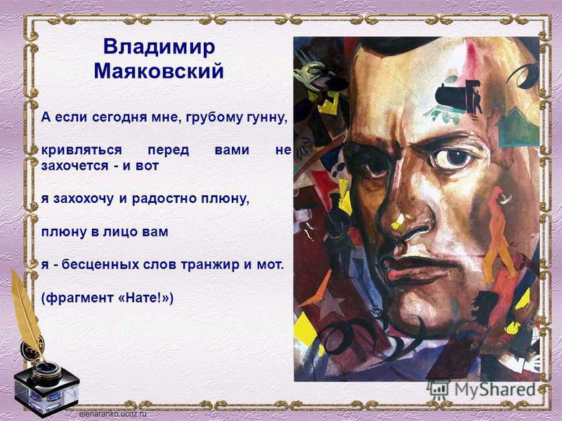 А если сегодня мне, грубому гунну, кривляться перед вами не захочется - и вот я захохочу и радостно плюну, плюну в лицо вам я - бесценных слов транжир и мот. (фрагмент «Нате!») Владимир Маяковский