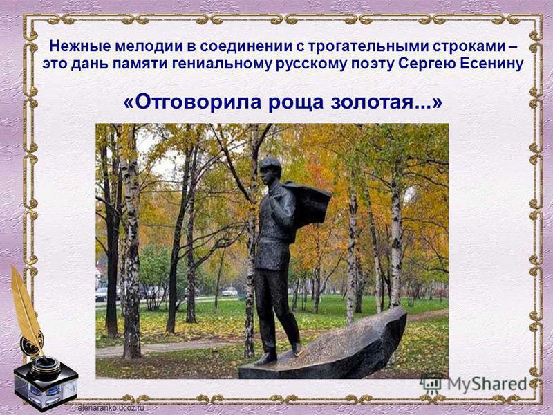 Нежные мелодии в соединении с трогательными строками – это дань памяти гениальному русскому поэту Сергею Есенину «Отговорила роща золотая...»
