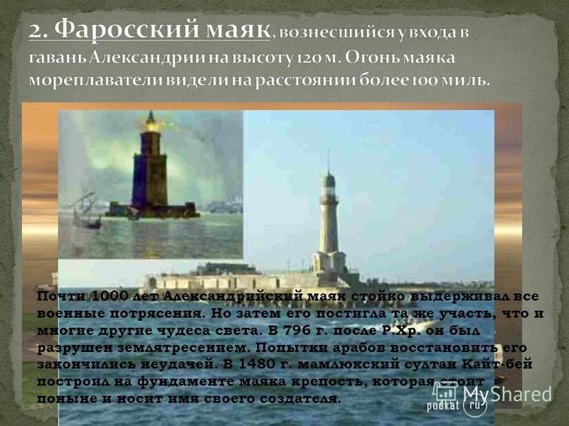 Почти 1000 лет Александрийский маяк стойко выдерживал все военные потрясения. Но затем его постигла та же участь, что и многие другие чудеса света. В 796 г. после Р.Хр. он был разрушен землетрясением. Попытки арабов восстановить его закончились неуда