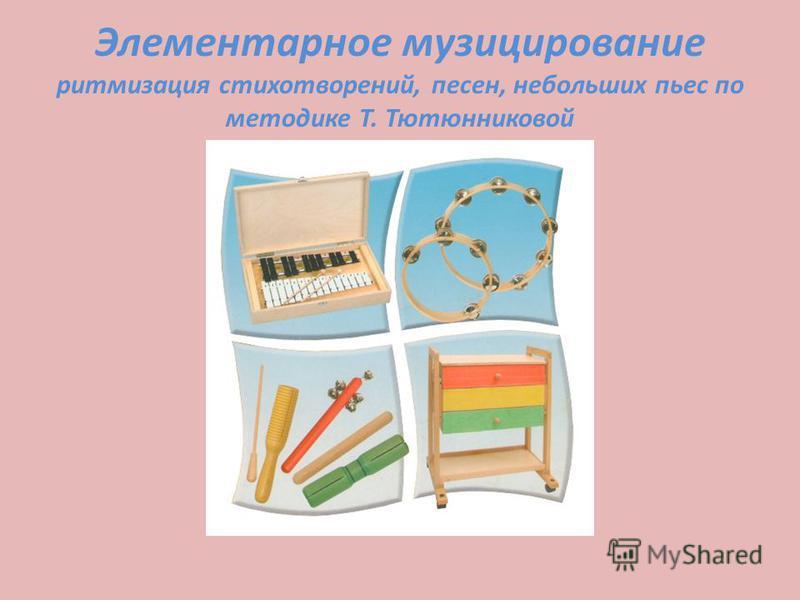 Элементарное музицирование ритмизация стихотворений, песен, небольших пьес по методике Т. Тютюнниковой