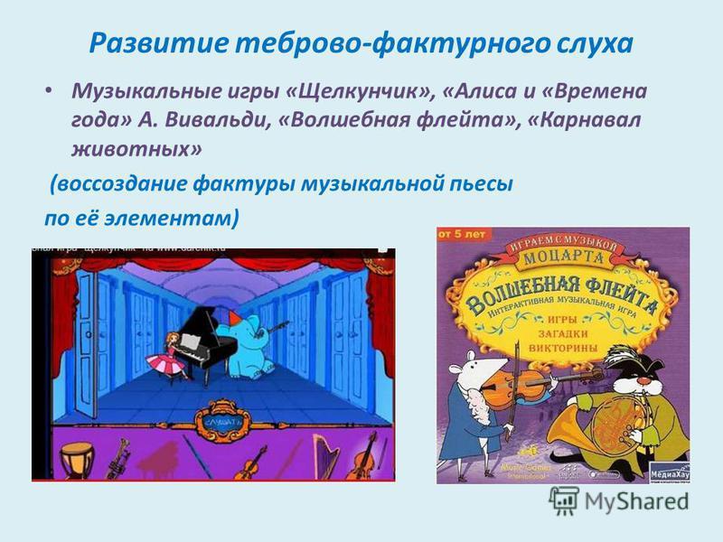 Развитие теброво-фактурного слуха Музыкальные игры «Щелкунчик», «Алиса и «Времена года» А. Вивальди, «Волшебная флейта», «Карнавал животных» (воссоздание фактуры музыкальной пьесы по её элементам)