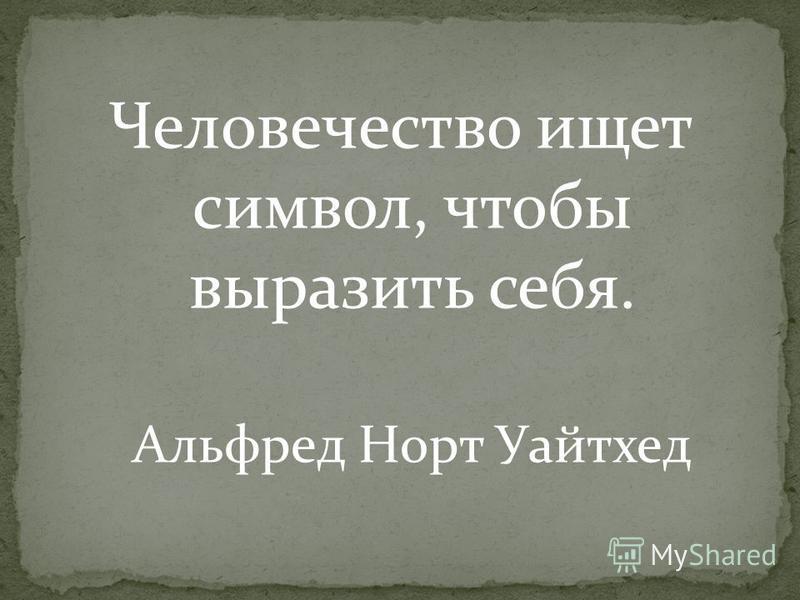 Человечество ищет символ, чтобы выразить себя. Альфред Норт Уайтхед