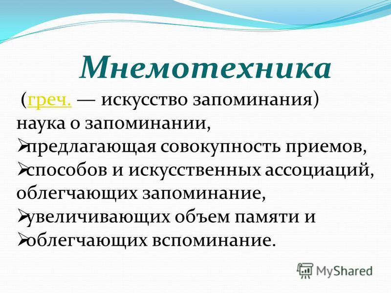 Мнемотехникa ( греч. искусство запоминания) греч. наука о запоминании, предлагающая совокупность приемов, способов и искусственных ассоциаций, облегчающих запоминание, увеличивающих объем памяти и облегчающих вспоминание.
