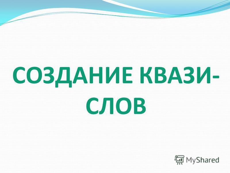 СОЗДАНИЕ КВАЗИ- СЛОВ