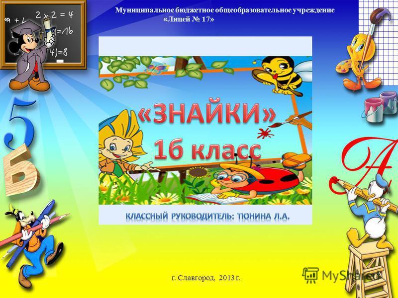 Муниципальное бюджетное общеобразовательное учреждение « « Лицей 17» Классный руководитель: Тюнина Л. А. г. Славгород, 2013 г.