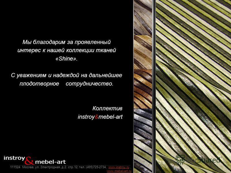 Мы благодарим за проявленный интерес к нашей коллекции тканей «Shine». C уважением и надеждой на дальнейшее плодотворное сотрудничество. Коллектив instroy&mebel-art 111524 Москва, ул. Электродная, д.2, стр.12, тел.:(495)725-2734, www.instroy.ru, www.