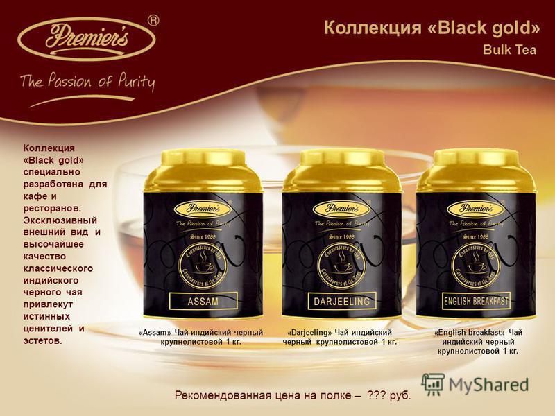 Рекомендованная цена на полке – ??? руб. Коллекция «Black gold» «Assam» Чай индийский черный крупнолистовой 1 кг. «Darjeeling» Чай индийский черный крупнолистовой 1 кг. «English breakfast» Чай индийский черный крупнолистовой 1 кг. Bulk Tea Коллекция