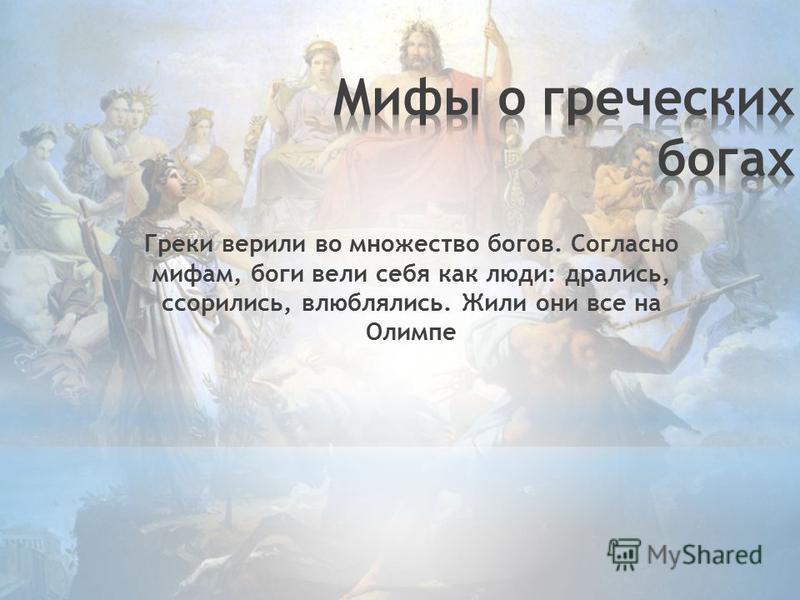 Греки верили во множество богов. Согласно мифам, боги вели себя как люди: дрались, ссорились, влюблялись. Жили они все на Олимпе