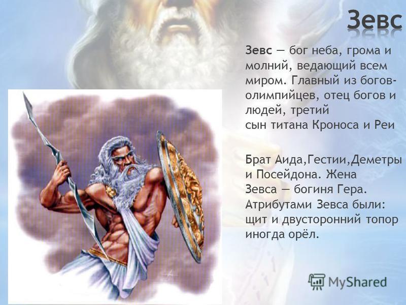 Зевс бог неба, грома и молний, ведающий всем миром. Главный из богов- олимпийцев, отец богов и людей, третий сын титана Кроноса и Реи Брат Аида,Гестии,Деметры и Посейдона. Жена Зевса богиня Гера. Атрибутами Зевса были: щит и двусторонний топор иногда