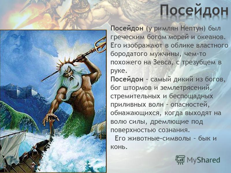 Посейдон (у римлян Нептун) был греческим богом морей и океанов. Его изображают в облике властного бородатого мужчины, чем-то похожего на Зевса, с трезубцем в руке. Посейдон – самый дикий из богов, бог штормов и землетрясений, стремительных и беспощад