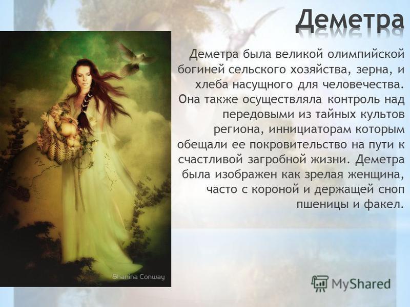 Деметра была великой олимпийской богиней сельского хозяйства, зерна, и хлеба насущного для человечества. Она также осуществляла контроль над передовыми из тайных культов региона, инициатором которым обещали ее покровительство на пути к счастливой заг