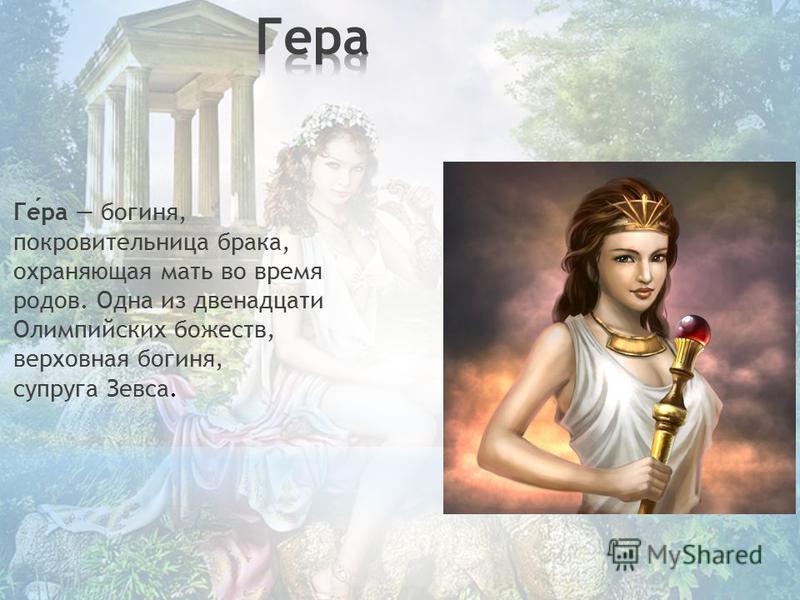 Гера богиня, покровительница брака, охраняющая мать во время родов. Одна из двенадцати Олимпийских божеств, верховная богиня, супруга Зевса.