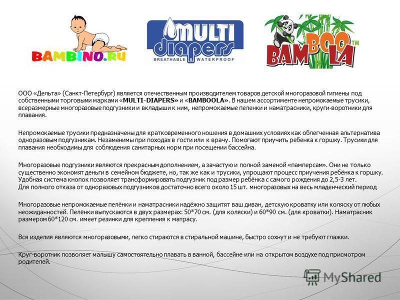 ООО «Дельта» (Санкт-Петербург) является отечественным производителем товаров детской многоразовой гигиены под собственными торговыми марками «MULTI-DIAPERS» и «BAMBOOLA». В нашем ассортименте непромокаемые трусики, всеразмерные многоразовые подгузник