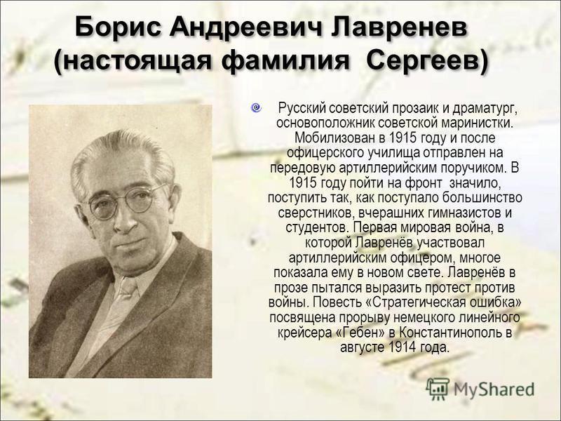 Борис Андреевич Лавренев (настоящая фамилия Сергеев) Русский советский прозаик и драматург, основоположник советской маринистки. Мобилизован в 1915 году и после офицерского училища отправлен на передовую артиллерийским поручиком. В 1915 году пойти на